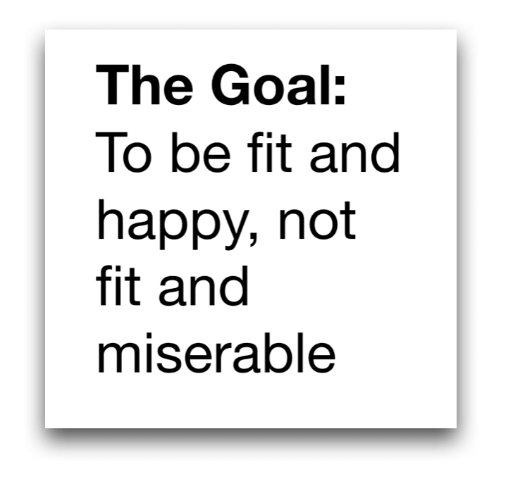 The goal is to be fit and happy, not fit and miserable.